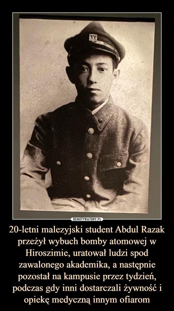 20-letni malezyjski student Abdul Razak przeżył wybuch bomby atomowej w Hiroszimie, uratował ludzi spod zawalonego akademika, a następnie pozostał na kampusie przez tydzień, podczas gdy inni dostarczali żywność i opiekę medyczną innym ofiarom –