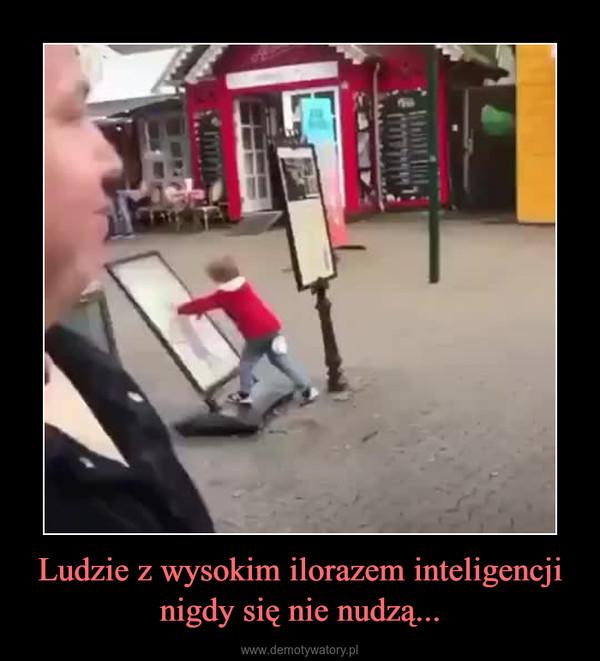 Ludzie z wysokim ilorazem inteligencji nigdy się nie nudzą... –