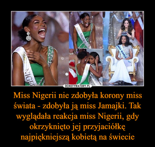 Miss Nigerii nie zdobyła korony miss świata - zdobyła ją miss Jamajki. Tak wyglądała reakcja miss Nigerii, gdy okrzyknięto jej przyjaciółkę najpiękniejszą kobietą na świecie