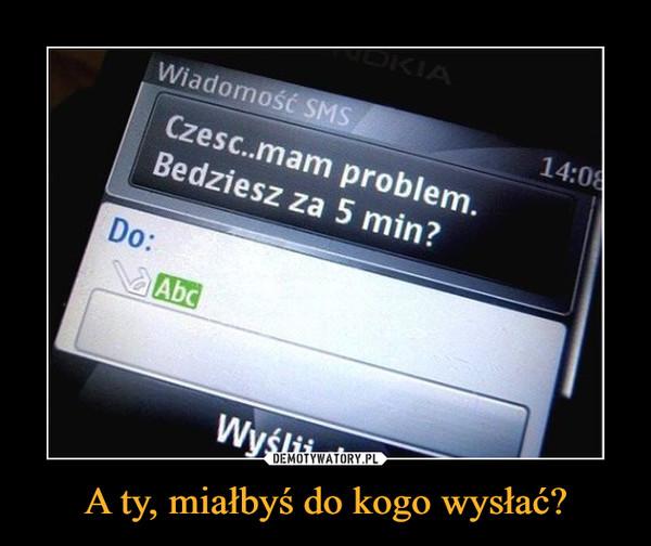 A ty, miałbyś do kogo wysłać? –