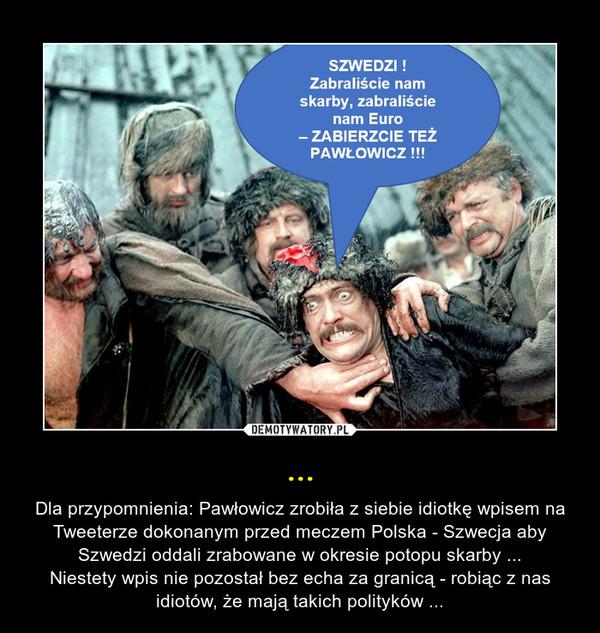 ... – Dla przypomnienia: Pawłowicz zrobiła z siebie idiotkę wpisem na Tweeterze dokonanym przed meczem Polska - Szwecja aby Szwedzi oddali zrabowane w okresie potopu skarby ...Niestety wpis nie pozostał bez echa za granicą - robiąc z nas idiotów, że mają takich polityków ...