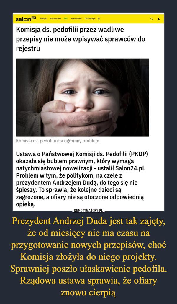 Prezydent Andrzej Duda jest tak zajęty, że od miesięcy nie ma czasu na przygotowanie nowych przepisów, choć Komisja złożyła do niego projekty. Sprawniej poszło ułaskawienie pedofila. Rządowa ustawa sprawia, że ofiary znowu cierpią –  Komisja ds. pedofilii przez wadliwe przepisy nie może wpisywać sprawców do rejestruUstawa o Państwowej Komisji ds. Pedofilii (PKDP) okazała się bublem prawnym, który wymaga natychmiastowej nowelizacji - ustalił Salon24.pl. Problem w tym, że politykom, na czele z prezydentem Andrzejem Dudą, do tego się nie śpieszy. To sprawia, że kolejne dzieci są zagrożone, a ofiary nie są otoczone odpowiednią opieką.