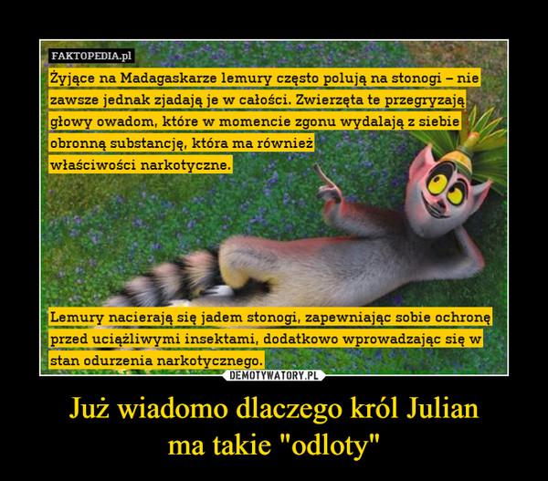"""Już wiadomo dlaczego król Julianma takie """"odloty"""" –"""