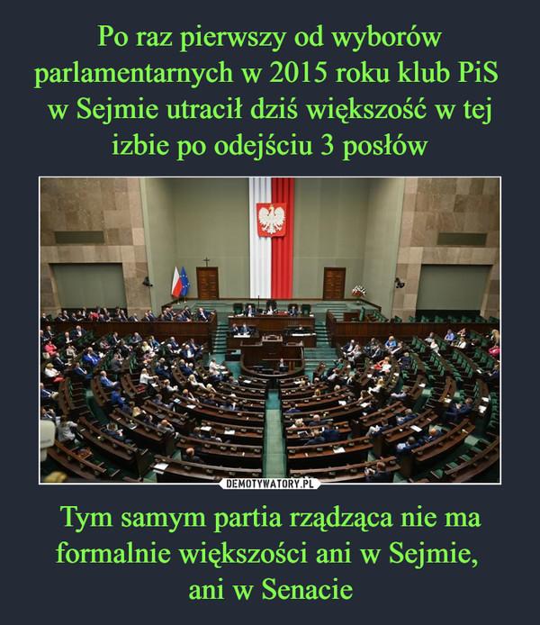 Po raz pierwszy od wyborów parlamentarnych w 2015 roku klub PiS  w Sejmie utracił dziś większość w tej izbie po odejściu 3 posłów Tym samym partia rządząca nie ma formalnie większości ani w Sejmie,  ani w Senacie