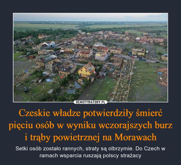 Czeskie władze potwierdziły śmierć pięciu osób w wyniku wczorajszych burz i trąby powietrznej na Morawach – Setki osób zostało rannych, straty są olbrzymie. Do Czech w ramach wsparcia ruszają polscy strażacy