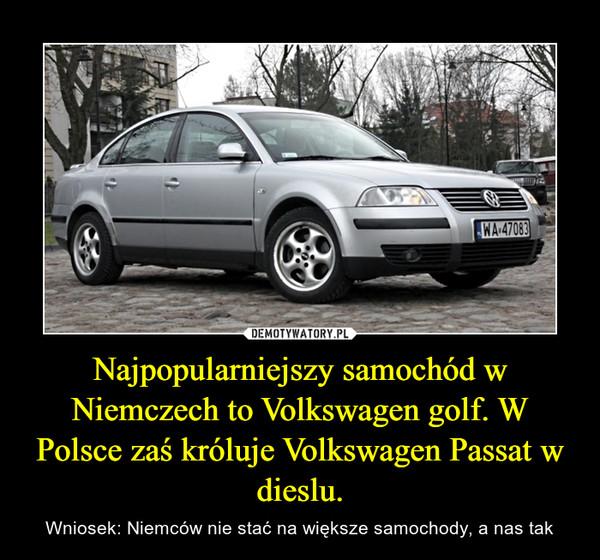 Najpopularniejszy samochód w Niemczech to Volkswagen golf. W Polsce zaś króluje Volkswagen Passat w dieslu. – Wniosek: Niemców nie stać na większe samochody, a nas tak