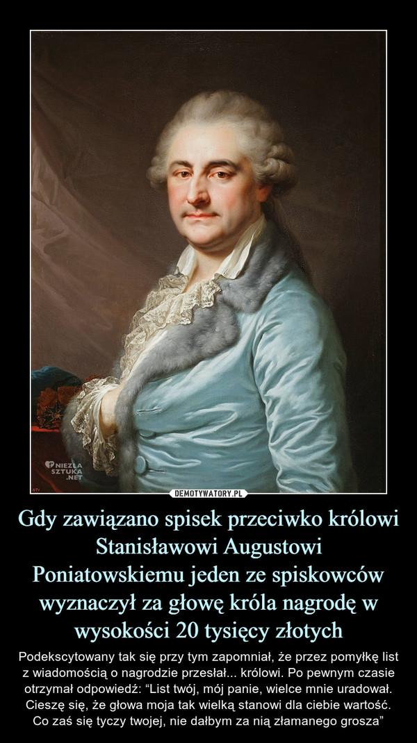 """Gdy zawiązano spisek przeciwko królowi Stanisławowi Augustowi Poniatowskiemu jeden ze spiskowców wyznaczył za głowę króla nagrodę w wysokości 20 tysięcy złotych – Podekscytowany tak się przy tym zapomniał, że przez pomyłkę list z wiadomością o nagrodzie przesłał... królowi. Po pewnym czasie otrzymał odpowiedź: """"List twój, mój panie, wielce mnie uradował. Cieszę się, że głowa moja tak wielką stanowi dla ciebie wartość. Co zaś się tyczy twojej, nie dałbym za nią złamanego grosza"""""""