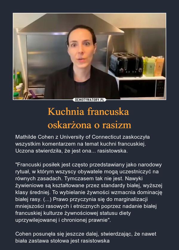 """Kuchnia francuska oskarżona o rasizm – Mathilde Cohen z University of Connecticut zaskoczyła wszystkim komentarzem na temat kuchni francuskiej. Uczona stwierdziła, że jest ona... rasistowska.""""Francuski posiłek jest często przedstawiany jako narodowy rytuał, w którym wszyscy obywatele mogą uczestniczyć na równych zasadach. Tymczasem tak nie jest. Nawyki żywieniowe są kształtowane przez standardy białej, wyższej klasy średniej. To wybielanie żywności wzmacnia dominację białej rasy. (...) Prawo przyczynia się do marginalizacji mniejszości rasowych i etnicznych poprzez nadanie białej francuskiej kulturze żywnościowej statusu diety uprzywilejowanej i chronionej prawnie"""". Cohen posunęła się jeszcze dalej, stwierdzając, że nawet biała zastawa stołowa jest rasistowska"""