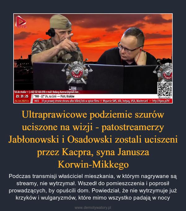 Ultraprawicowe podziemie szurów uciszone na wizji - patostreamerzy Jabłonowski i Osadowski zostali uciszeni przez Kacpra, syna Janusza Korwin-Mikkego – Podczas transmisji właściciel mieszkania, w którym nagrywane są streamy, nie wytrzymał. Wszedł do pomieszczenia i poprosił prowadzących, by opuścili dom. Powiedział, że nie wytrzymuje już krzyków i wulgaryzmów, które mimo wszystko padają w nocy