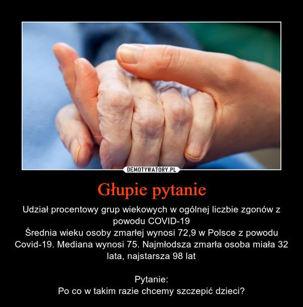 Głupie pytanie – Udział procentowy grup wiekowych w ogólnej liczbie zgonów z powodu COVID-19Średnia wieku osoby zmarłej wynosi 72,9 w Polsce z powodu Covid-19. Mediana wynosi 75. Najmłodsza zmarła osoba miała 32 lata, najstarsza 98 latPytanie:Po co w takim razie chcemy szczepić dzieci?