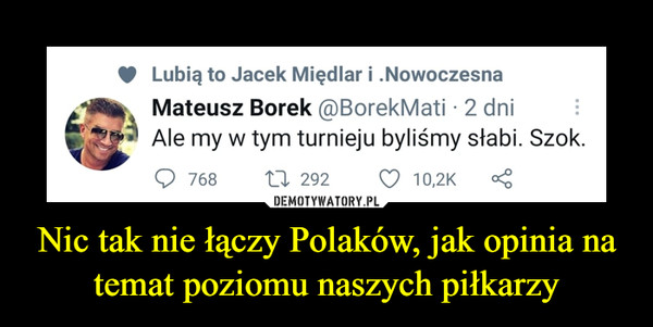 Nic tak nie łączy Polaków, jak opinia na temat poziomu naszych piłkarzy –  Lubią to Jacek Międlar i .Nowoczesna rZ '  Mateusz Borek @BorekMati • 2 dni ( 7.1 Ale my w tym turnieju byliśmy słabi. Szok. () 768 n 292 U 10,2K