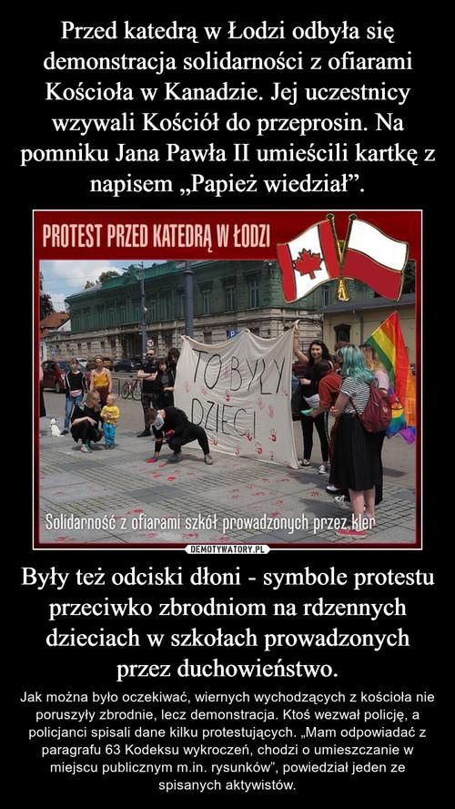 """Przed katedrą w Łodzi odbyła się demonstracja solidarności z ofiarami Kościoła w Kanadzie. Jej uczestnicy wzywali Kościół do przeprosin. Na pomniku Jana Pawła II umieścili kartkę z napisem """"Papież wiedział"""". Były też odciski dłoni - symbole protestu przeciwko zbrodniom na rdzennych dzieciach w szkołach prowadzonych przez duchowieństwo."""