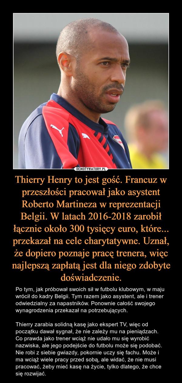 Thierry Henry to jest gość. Francuz w przeszłości pracował jako asystent Roberto Martineza w reprezentacji Belgii. W latach 2016-2018 zarobił łącznie około 300 tysięcy euro, które... przekazał na cele charytatywne. Uznał, że dopiero poznaje pracę trenera, więc najlepszą zapłatą jest dla niego zdobyte doświadczenie. – Po tym, jak próbował swoich sił w futbolu klubowym, w maju wrócił do kadry Belgii. Tym razem jako asystent, ale i trener odwiedzialny za napastników. Ponownie całość swojego wynagrodzenia przekazał na potrzebujących.Thierry zarabia solidną kasę jako ekspert TV, więc od początku dawał sygnał, że nie zależy mu na pieniądzach. Co prawda jako trener wciąż nie udało mu się wyrobić nazwiska, ale jego podejście do futbolu może się podobać. Nie robi z siebie gwiazdy, pokornie uczy się fachu. Może i ma wciąż wiele pracy przed sobą, ale widać, że nie musi pracować, żeby mieć kasę na życie, tylko dlatego, że chce się rozwijać.