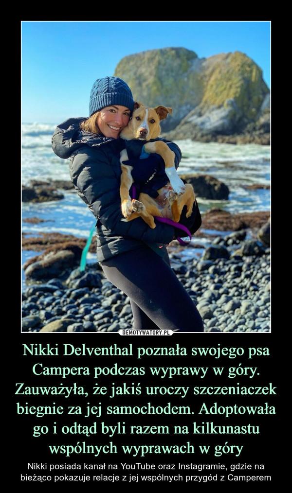 Nikki Delventhal poznała swojego psa Campera podczas wyprawy w góry. Zauważyła, że jakiś uroczy szczeniaczek biegnie za jej samochodem. Adoptowała go i odtąd byli razem na kilkunastu wspólnych wyprawach w góry – Nikki posiada kanał na YouTube oraz Instagramie, gdzie na bieżąco pokazuje relacje z jej wspólnych przygód z Camperem