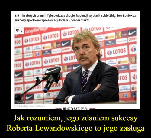 Jak rozumiem, jego zdaniem sukcesy Roberta Lewandowskiego to jego zasługa