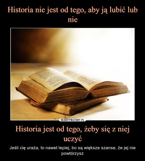 Historia jest od tego, żeby się z niej uczyć – Jeśli cię uraża, to nawet lepiej, bo są większe szanse, że jej nie powtórzysz