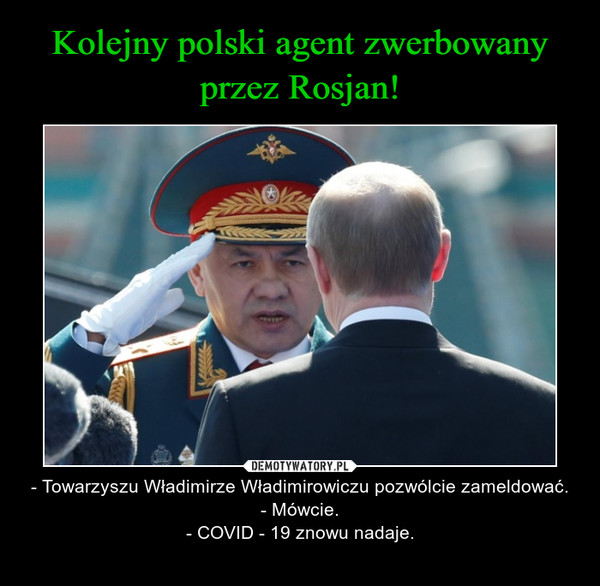– - Towarzyszu Władimirze Władimirowiczu pozwólcie zameldować.- Mówcie.- COVID - 19 znowu nadaje.