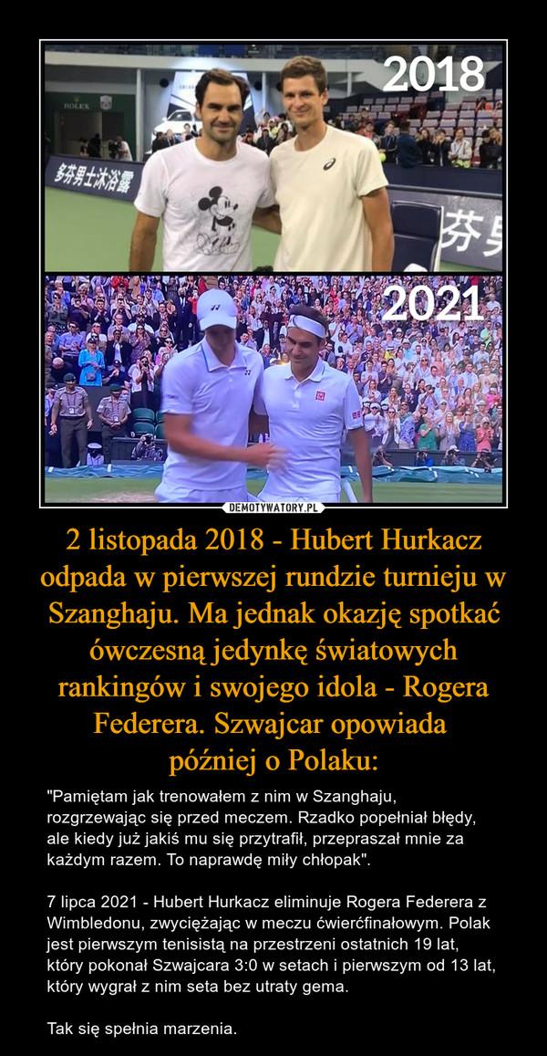"""2 listopada 2018 - Hubert Hurkacz odpada w pierwszej rundzie turnieju w Szanghaju. Ma jednak okazję spotkać ówczesną jedynkę światowych rankingów i swojego idola - Rogera Federera. Szwajcar opowiada później o Polaku: – """"Pamiętam jak trenowałem z nim w Szanghaju, rozgrzewając się przed meczem. Rzadko popełniał błędy, ale kiedy już jakiś mu się przytrafił, przepraszał mnie za każdym razem. To naprawdę miły chłopak"""".7 lipca 2021 - Hubert Hurkacz eliminuje Rogera Federera z Wimbledonu, zwyciężając w meczu ćwierćfinałowym. Polak jest pierwszym tenisistą na przestrzeni ostatnich 19 lat, który pokonał Szwajcara 3:0 w setach i pierwszym od 13 lat, który wygrał z nim seta bez utraty gema.Tak się spełnia marzenia."""