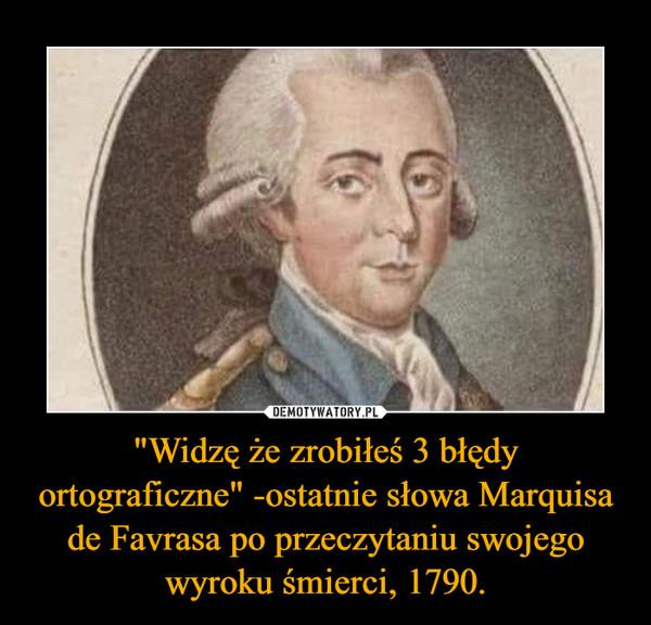 """""""Widzę że zrobiłeś 3 błędy ortograficzne"""" -ostatnie słowa Marquisa de Favrasa po przeczytaniu swojego wyroku śmierci, 1790. –"""