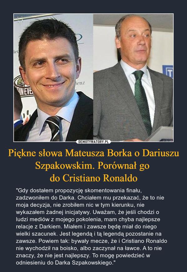 """Piękne słowa Mateusza Borka o Dariuszu Szpakowskim. Porównał go do Cristiano Ronaldo – """"Gdy dostałem propozycję skomentowania finału, zadzwoniłem do Darka. Chciałem mu przekazać, że to nie moja decyzja, nie zrobiłem nic w tym kierunku, nie wykazałem żadnej inicjatywy. Uważam, że jeśli chodzi o ludzi mediów z mojego pokolenia, mam chyba najlepsze relacje z Darkiem. Miałem i zawsze będę miał do niego wielki szacunek. Jest legendą i tą legendą pozostanie na zawsze. Powiem tak: bywały mecze, że i Cristiano Ronaldo nie wychodził na boisko, albo zaczynał na ławce. A to nie znaczy, że nie jest najlepszy. To mogę powiedzieć w odniesieniu do Darka Szpakowskiego."""""""
