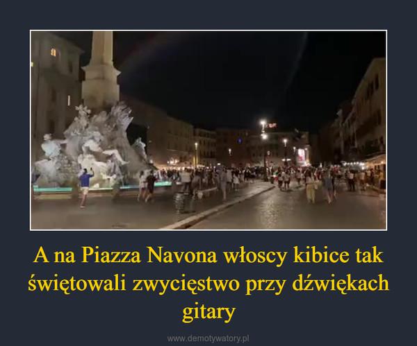 A na Piazza Navona włoscy kibice tak świętowali zwycięstwo przy dźwiękach gitary –