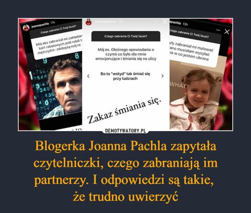 Blogerka Joanna Pachla zapytała czytelniczki, czego zabraniają im partnerzy. I odpowiedzi są takie,  że trudno uwierzyć