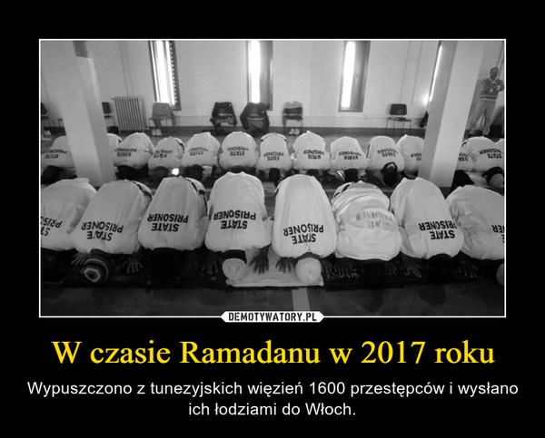 W czasie Ramadanu w 2017 roku – Wypuszczono z tunezyjskich więzień 1600 przestępców i wysłano ich łodziami do Włoch.