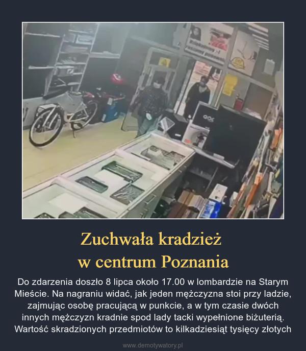 Zuchwała kradzież w centrum Poznania – Do zdarzenia doszło 8 lipca około 17.00 w lombardzie na Starym Mieście. Na nagraniu widać, jak jeden mężczyzna stoi przy ladzie, zajmując osobę pracującą w punkcie, a w tym czasie dwóch innych mężczyzn kradnie spod lady tacki wypełnione biżuterią. Wartość skradzionych przedmiotów to kilkadziesiąt tysięcy złotych