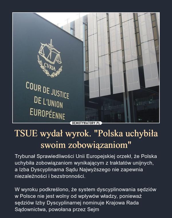 """TSUE wydał wyrok. """"Polska uchybiła swoim zobowiązaniom"""" – Trybunał Sprawiedliwości Unii Europejskiej orzekł, że Polska uchybiła zobowiązaniom wynikającym z traktatów unijnych, a Izba Dyscyplinarna Sądu Najwyższego nie zapewnia niezależności i bezstronności.W wyroku podkreślono, że system dyscyplinowania sędziów w Polsce nie jest wolny od wpływów władzy, ponieważ sędziów Izby Dyscyplinarnej nominuje Krajowa Rada Sądownictwa, powołana przez Sejm"""