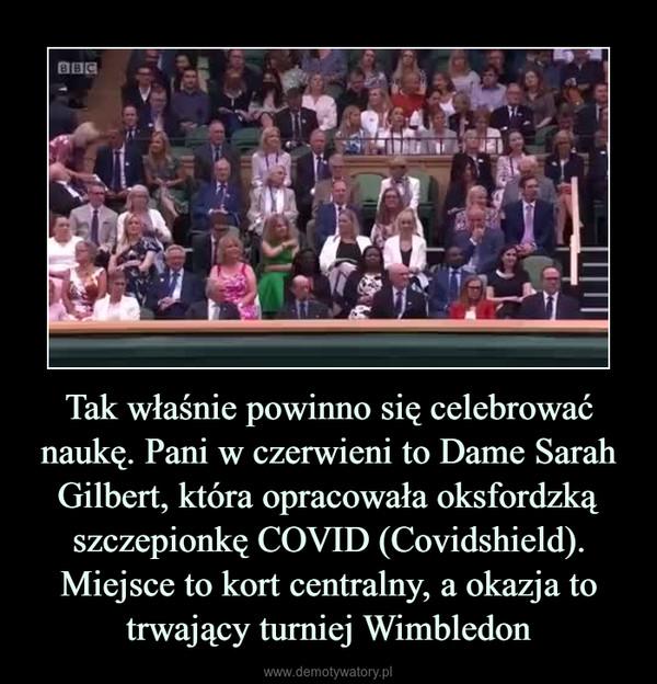 Tak właśnie powinno się celebrować naukę. Pani w czerwieni to Dame Sarah Gilbert, która opracowała oksfordzką szczepionkę COVID (Covidshield). Miejsce to kort centralny, a okazja to trwający turniej Wimbledon –