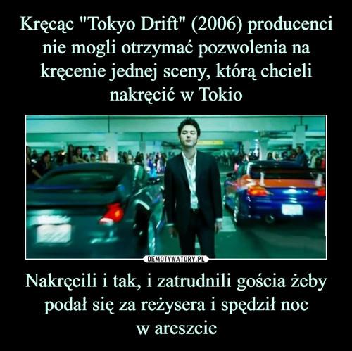 """Kręcąc """"Tokyo Drift"""" (2006) producenci nie mogli otrzymać pozwolenia na kręcenie jednej sceny, którą chcieli nakręcić w Tokio Nakręcili i tak, i zatrudnili gościa żeby podał się za reżysera i spędził noc w areszcie"""