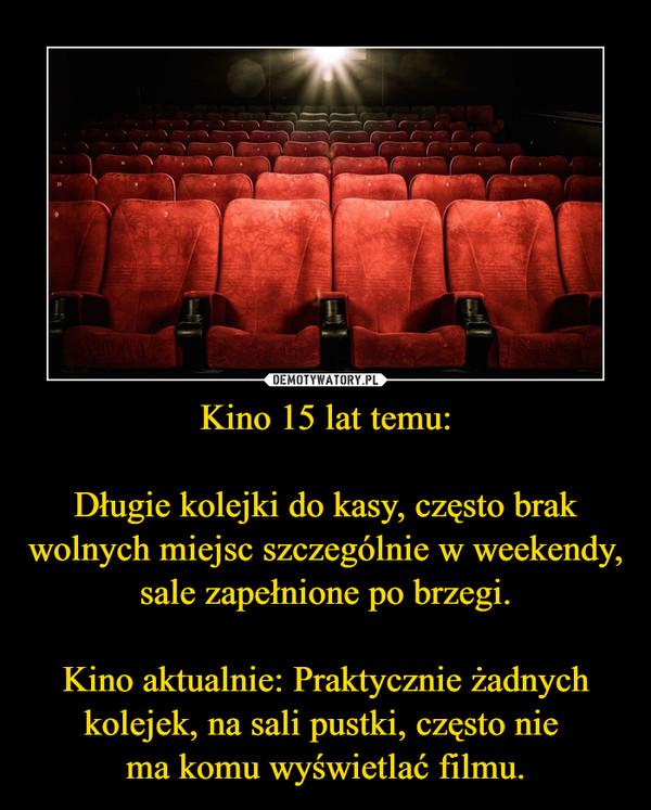 Kino 15 lat temu:Długie kolejki do kasy, często brak wolnych miejsc szczególnie w weekendy, sale zapełnione po brzegi.Kino aktualnie: Praktycznie żadnych kolejek, na sali pustki, często nie ma komu wyświetlać filmu. –