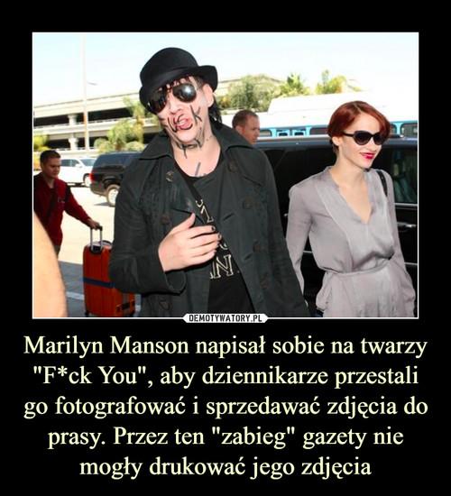 """Marilyn Manson napisał sobie na twarzy """"F*ck You"""", aby dziennikarze przestali go fotografować i sprzedawać zdjęcia do prasy. Przez ten """"zabieg"""" gazety nie mogły drukować jego zdjęcia"""