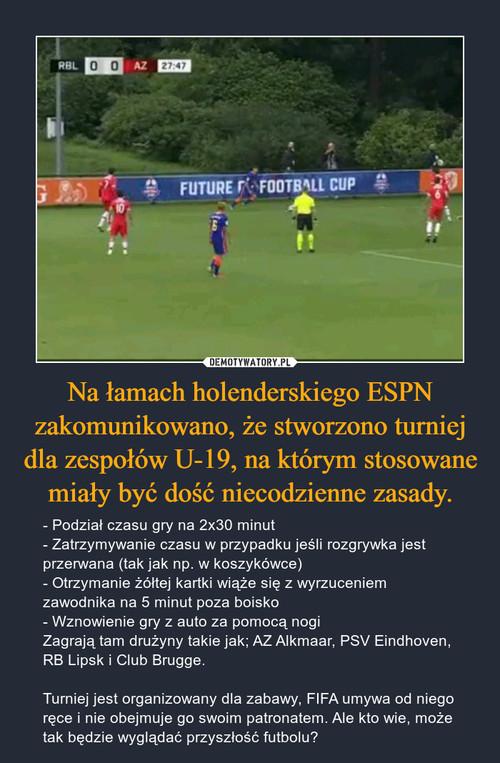 Na łamach holenderskiego ESPN zakomunikowano, że stworzono turniej dla zespołów U-19, na którym stosowane miały być dość niecodzienne zasady.
