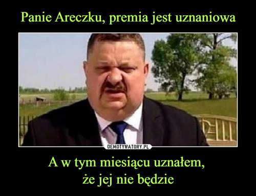 Panie Areczku, premia jest uznaniowa A w tym miesiącu uznałem,  że jej nie będzie