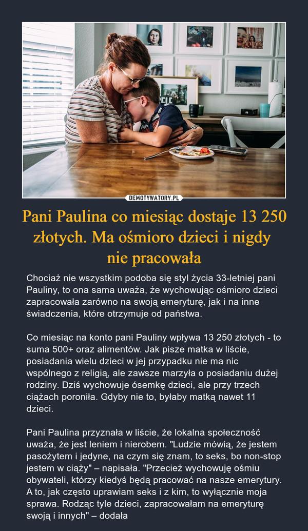 """Pani Paulina co miesiąc dostaje 13 250 złotych. Ma ośmioro dzieci i nigdy nie pracowała – Chociaż nie wszystkim podoba się styl życia 33-letniej pani Pauliny, to ona sama uważa, że wychowując ośmioro dzieci zapracowała zarówno na swoją emeryturę, jak i na inne świadczenia, które otrzymuje od państwa.Co miesiąc na konto pani Pauliny wpływa 13 250 złotych - to suma 500+ oraz alimentów. Jak pisze matka w liście, posiadania wielu dzieci w jej przypadku nie ma nic wspólnego z religią, ale zawsze marzyła o posiadaniu dużej rodziny. Dziś wychowuje ósemkę dzieci, ale przy trzech ciążach poroniła. Gdyby nie to, byłaby matką nawet 11 dzieci.Pani Paulina przyznała w liście, że lokalna społeczność uważa, że jest leniem i nierobem. """"Ludzie mówią, że jestem pasożytem i jedyne, na czym się znam, to seks, bo non-stop jestem w ciąży"""" – napisała. """"Przecież wychowuję ośmiu obywateli, którzy kiedyś będą pracować na nasze emerytury. A to, jak często uprawiam seks i z kim, to wyłącznie moja sprawa. Rodząc tyle dzieci, zapracowałam na emeryturę swoją i innych"""" – dodała"""