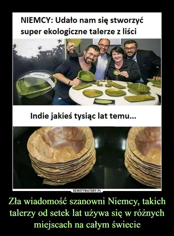 Zła wiadomość szanowni Niemcy, takich talerzy od setek lat używa się w różnych miejscach na całym świecie –  NIEMCY: Udało nam się stworzyć super ekologiczne talerze z liści Indie jakieś tysiąc lat temu...