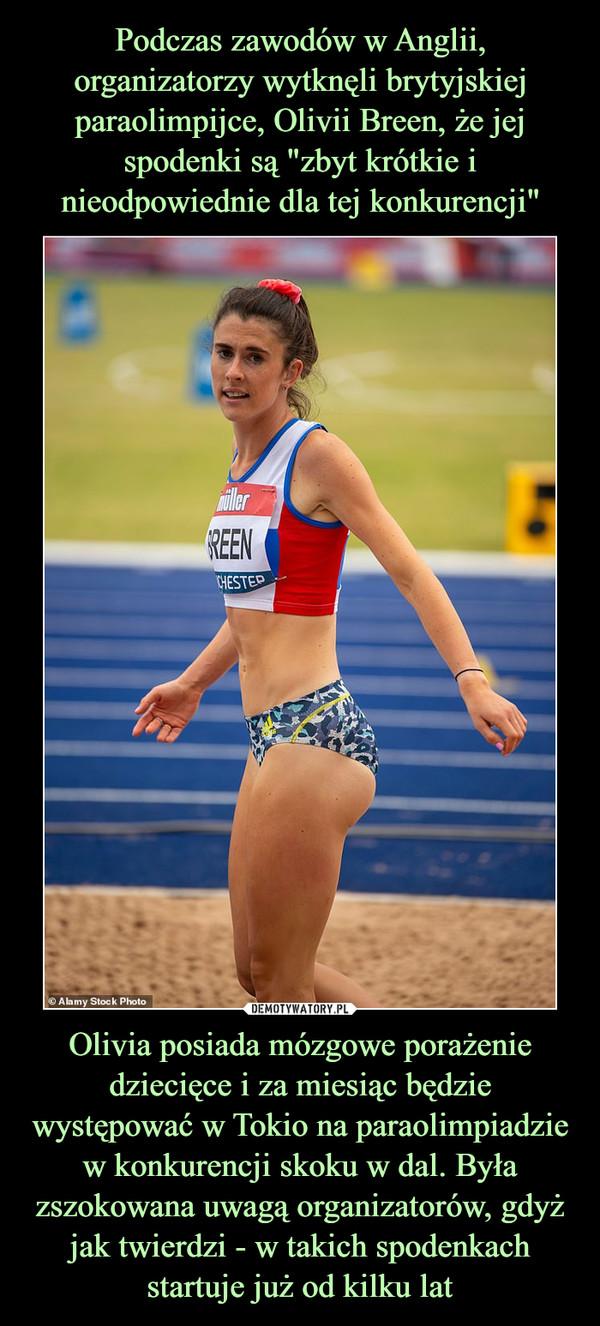 Olivia posiada mózgowe porażenie dziecięce i za miesiąc będzie występować w Tokio na paraolimpiadzie w konkurencji skoku w dal. Była zszokowana uwagą organizatorów, gdyż jak twierdzi - w takich spodenkach startuje już od kilku lat –