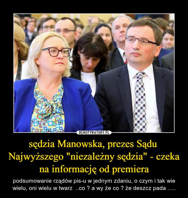 """sędzia Manowska, prezes Sądu  Najwyższego """"niezależny sędzia"""" - czeka na informację od premiera – podsumowanie rządów pis-u w jednym zdaniu, o czym i tak wie wielu, oni wielu w twarz  ..co ? a wy że co ? że deszcz pada ....."""
