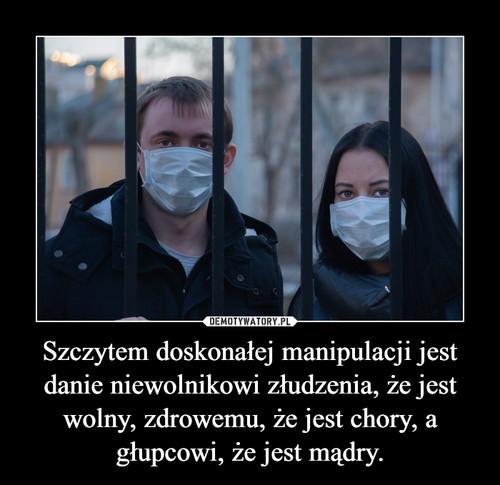 Szczytem doskonałej manipulacji jest danie niewolnikowi złudzenia, że jest wolny, zdrowemu, że jest chory, a głupcowi, że jest mądry.