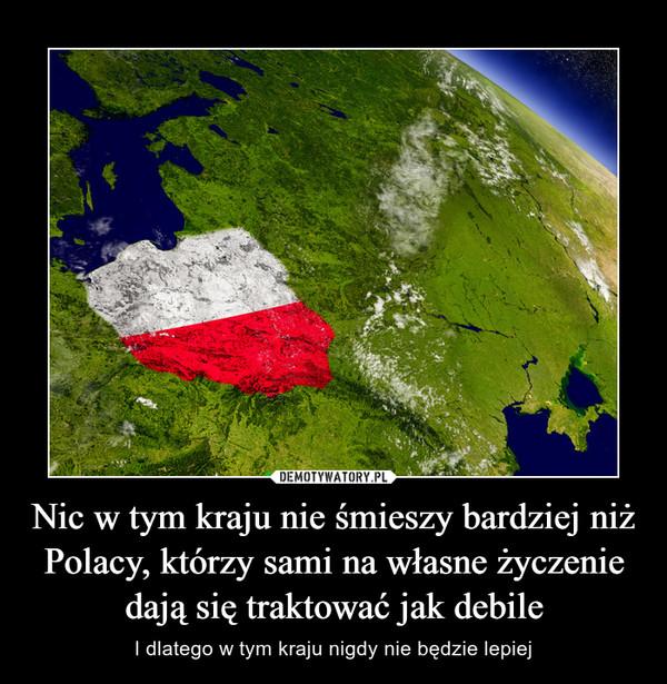 Nic w tym kraju nie śmieszy bardziej niż Polacy, którzy sami na własne życzenie dają się traktować jak debile – I dlatego w tym kraju nigdy nie będzie lepiej