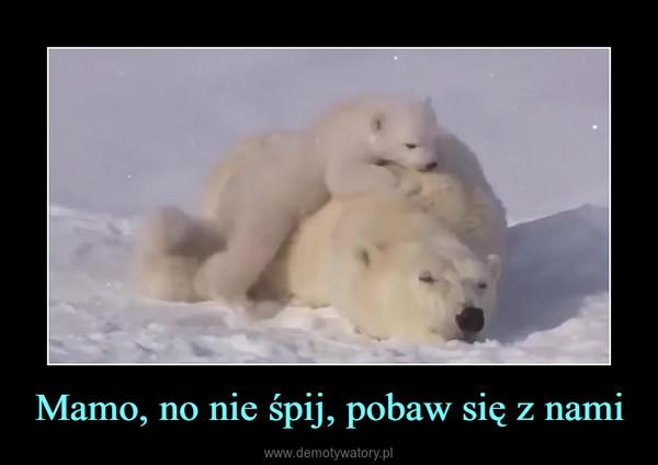 Mamo, no nie śpij, pobaw się z nami –