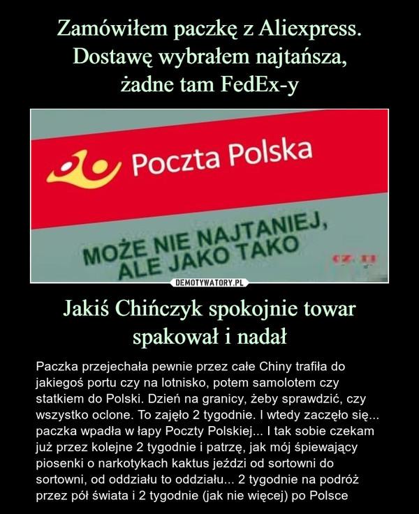 Jakiś Chińczyk spokojnie towar spakował i nadał – Paczka przejechała pewnie przez całe Chiny trafiła do jakiegoś portu czy na lotnisko, potem samolotem czy statkiem do Polski. Dzień na granicy, żeby sprawdzić, czy wszystko oclone. To zajęło 2 tygodnie. I wtedy zaczęło się... paczka wpadła w łapy Poczty Polskiej... I tak sobie czekam już przez kolejne 2 tygodnie i patrzę, jak mój śpiewający piosenki o narkotykach kaktus jeździ od sortowni do sortowni, od oddziału to oddziału... 2 tygodnie na podróż przez pół świata i 2 tygodnie (jak nie więcej) po Polsce Paczka przejechała pewnie przez całe Chinym trafiła do jakiegoś portu czy na lotnisko, potem samolotem czy statkiem do Polski. Dzień na granicy, żeby sprawdzić, czy wszystko oclone. To zajęło 2 tygodnie. I wtedy zaczęło się... paczka wpadła w łapy Poczty Polskiej... I tak sobie czekam już przez kolejne 2 tygodnie i patrzę, jak mój śpiewający piosenki o narkotykach kaktus jeździ od sortowni do sortowni, od oddziału to oddziału... 2 tygodnie na podróż przez pół świata i 2 tygodnie (jak nie więcej) po Polsce