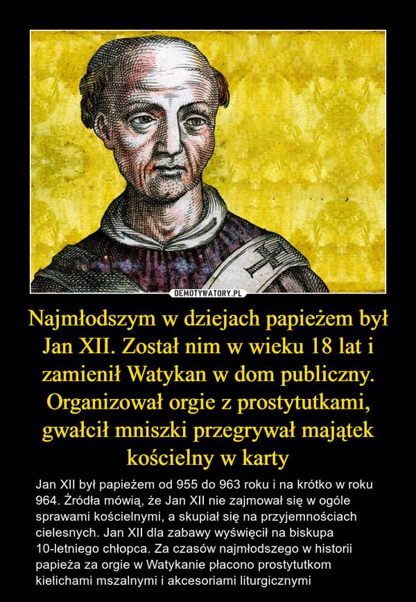 Najmłodszym w dziejach papieżem był Jan XII. Został nim w wieku 18 lat i zamienił Watykan w dom publiczny. Organizował orgie z prostytutkami, gwałcił mniszki przegrywał majątek kościelny w karty – Jan XII był papieżem od 955 do 963 roku i na krótko w roku 964. Źródła mówią, że Jan XII nie zajmował się w ogóle sprawami kościelnymi, a skupiał się na przyjemnościach cielesnych. Jan XII dla zabawy wyświęcił na biskupa 10-letniego chłopca. Za czasów najmłodszego w historii papieża za orgie w Watykanie płacono prostytutkom kielichami mszalnymi i akcesoriami liturgicznymi