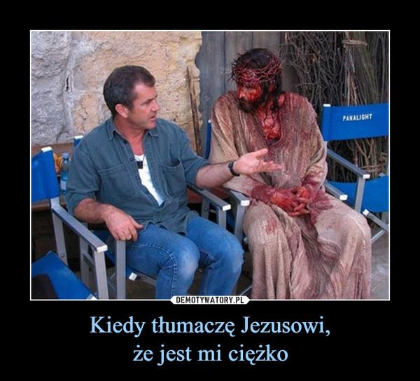 Kiedy tłumaczę Jezusowi,że jest mi ciężko –