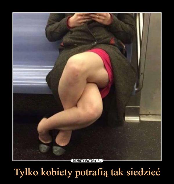Tylko kobiety potrafią tak siedzieć –