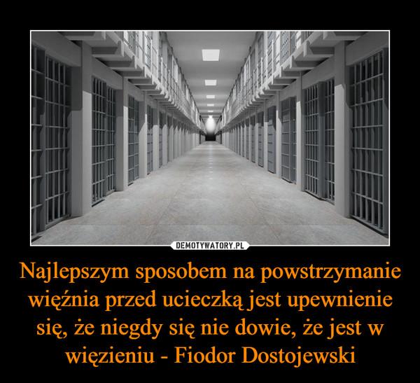 Najlepszym sposobem na powstrzymanie więźnia przed ucieczką jest upewnienie się, że niegdy się nie dowie, że jest w więzieniu - Fiodor Dostojewski –