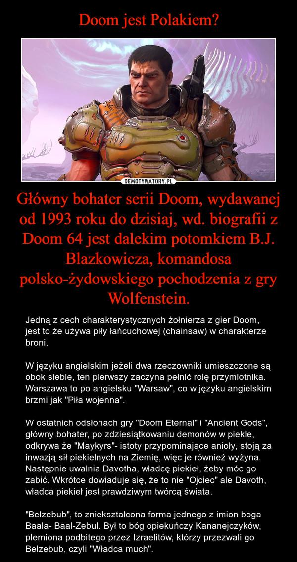 """Główny bohater serii Doom, wydawanej od 1993 roku do dzisiaj, wd. biografii z Doom 64 jest dalekim potomkiem B.J. Blazkowicza, komandosa polsko-żydowskiego pochodzenia z gry Wolfenstein. – Jedną z cech charakterystycznych żołnierza z gier Doom, jest to że używa piły łańcuchowej (chainsaw) w charakterze broni.W języku angielskim jeżeli dwa rzeczowniki umieszczone są obok siebie, ten pierwszy zaczyna pełnić rolę przymiotnika.Warszawa to po angielsku """"Warsaw"""", co w języku angielskim brzmi jak """"Piła wojenna"""".W ostatnich odsłonach gry """"Doom Eternal"""" i """"Ancient Gods"""", główny bohater, po zdziesiątkowaniu demonów w piekle, odkrywa że """"Maykyrs""""- istoty przypominające anioły, stoją za inwazją sił piekielnych na Ziemię, więc je również wyżyna. Następnie uwalnia Davotha, władcę piekieł, żeby móc go zabić. Wkrótce dowiaduje się, że to nie """"Ojciec"""" ale Davoth, władca piekieł jest prawdziwym twórcą świata.""""Belzebub"""", to zniekształcona forma jednego z imion boga Baala- Baal-Zebul. Był to bóg opiekuńczy Kananejczyków, plemiona podbitego przez Izraelitów, którzy przezwali go Belzebub, czyli """"Władca much""""."""