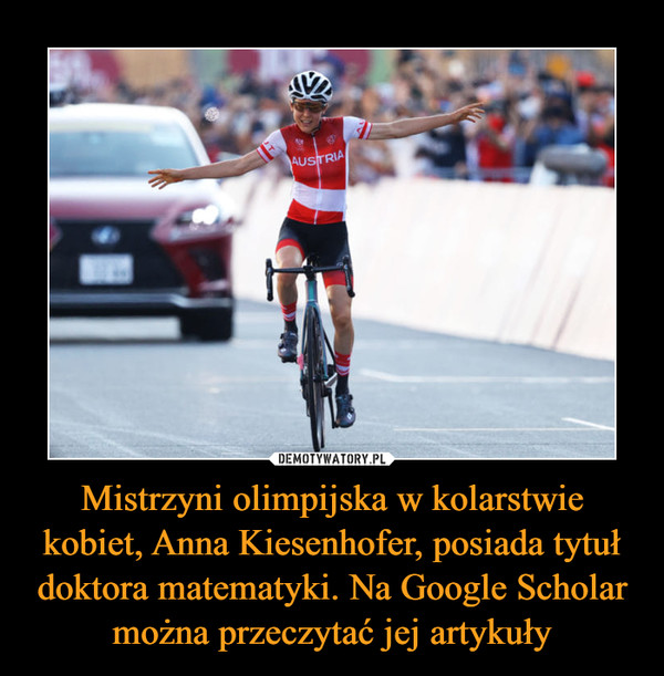 Mistrzyni olimpijska w kolarstwie kobiet, Anna Kiesenhofer, posiada tytuł doktora matematyki. Na Google Scholar można przeczytać jej artykuły –