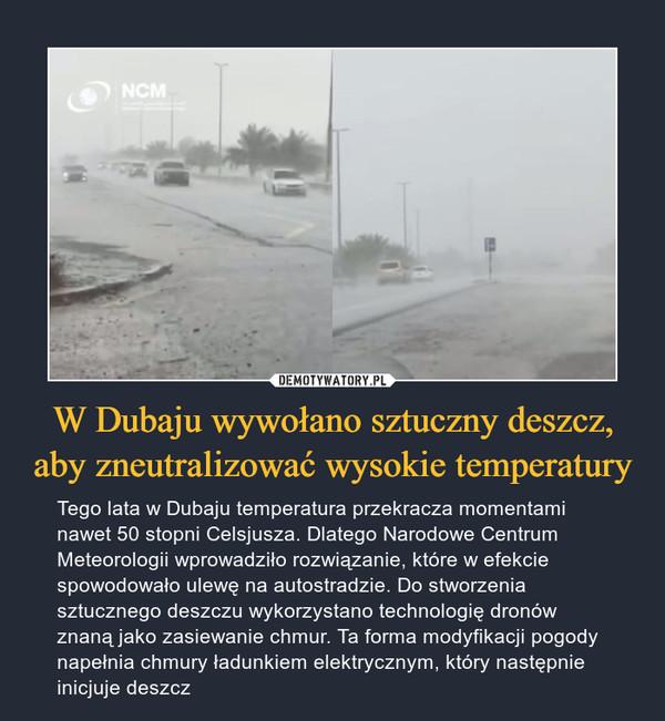 W Dubaju wywołano sztuczny deszcz, aby zneutralizować wysokie temperatury – Tego lata w Dubaju temperatura przekracza momentami nawet 50 stopni Celsjusza. Dlatego Narodowe Centrum Meteorologii wprowadziło rozwiązanie, które w efekcie spowodowało ulewę na autostradzie. Do stworzenia sztucznego deszczu wykorzystano technologię dronów znaną jako zasiewanie chmur. Ta forma modyfikacji pogody napełnia chmury ładunkiem elektrycznym, który następnie inicjuje deszcz